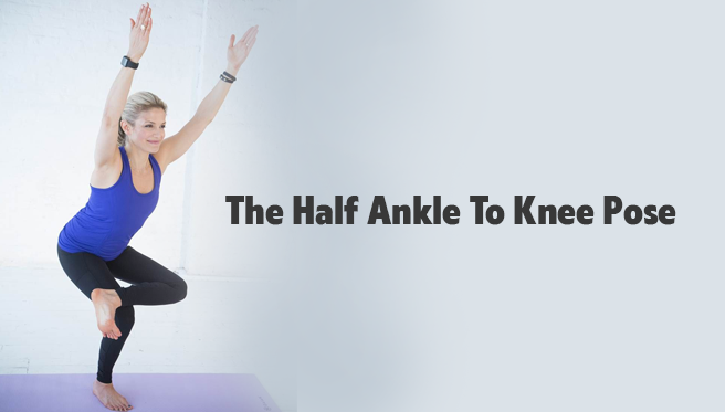The Half Ankle To Knee Pose